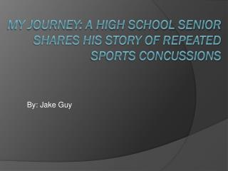 My Journey: a High school senior    	shares his story of repeated sports concussions