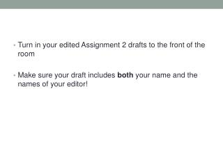 Turn in your edited Assignment 2 drafts to the front of the room Make sure your draft includes  both  your name and the