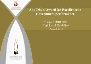Abu Dhabi Award for Excellence in Government performance 3 rd  Cycle 2010/2011  High Level Guideline