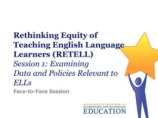 Rethinking Equity of Teaching English Language Learners (RETELL) Session 1: Examining  Data and Policies Relevant to ELL