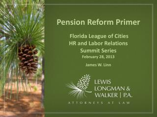 Pension Reform Primer  Florida League of Cities HR and Labor Relations  Summit Series February 28, 2013 James W. Linn