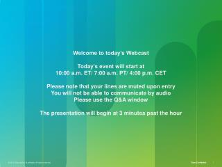 Welcome to today's Webcast Today's event will start at  10:00 a.m. ET/ 7:00 a.m. PT/ 4:00 p.m.  CET Please note that