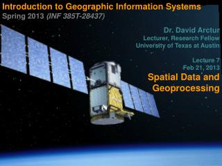 Introduction to Geographic Information Systems  Spring 2013  (INF 385T-28437) Dr. David Arctur Lecturer, Research Fellow