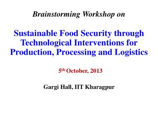 Brainstorming  Workshop on  Sustainable Food Security  through Technological  Interventions for Production, Processing