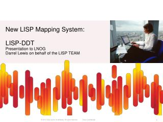 New LISP Mapping System: LISP- DDT Presentation to LNOG Darrel Lewis on behalf of the LISP TEAM