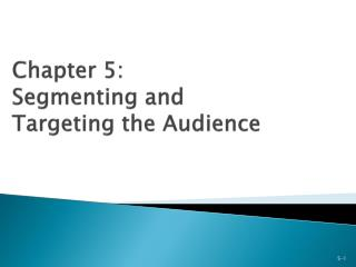 Chapter 5: Segmenting and  Targeting the Audience