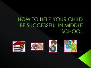 HOW TO HELP YOUR CHILD BE SUCCESSFUL IN MIDDLE SCHOOL