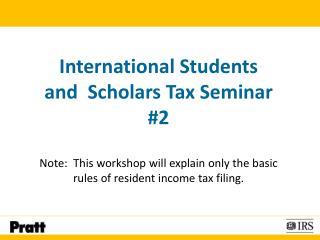 International Students and  Scholars Tax Seminar #2 Note:  This workshop will explain only the basic rules of resident i