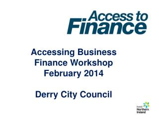 Accessing Business Finance Workshop February 2014 Derry City Council