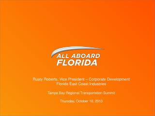 Rusty Roberts, Vice President – Corporate Development Florida East Coast Industries Tampa Bay Regional Transportation S
