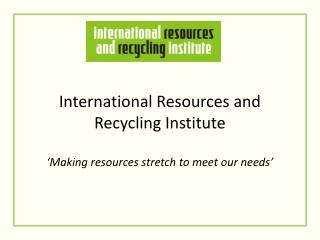 International Resources and Recycling Institute 'Making resources stretch to meet our needs'