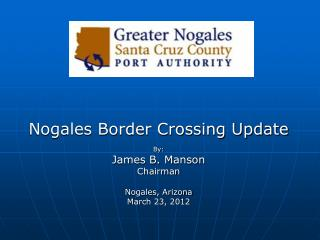 Nogales Border Crossing Update By: James B. Manson Chairman Nogales, Arizona March 23, 2012