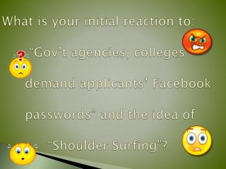 "What is your initial reaction  to: "" Gov't  agencies, colleges  demand  applicants'  Facebook  	passwords "" and"