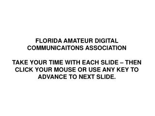 florida amateur digital communicaitons association  take your time with each slide   then click your mouse or use any ke