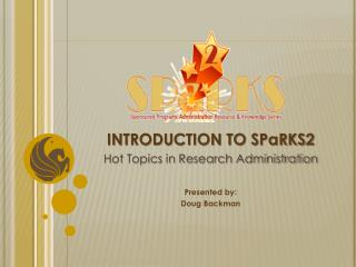 INTRODUCTION TO SPaRKS2 Hot Topics in Research Administration Presented by: Doug Backman