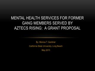 MENTAL HEALTH SERVICES FOR FORMER GANG MEMBERS SERVED BY  AZTECS RISING:  A GRANT PROPOSAL