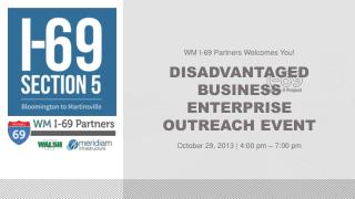 WM I-69 Partners Welcomes You! DISADVANTAGED BUSINESS ENTERPRISE OUTREACH EVENT October 29, 2013 | 4:00 pm – 7:00 pm