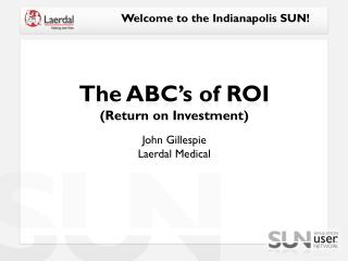 The ABC's of ROI (Return on Investment) John Gillespie Laerdal Medical