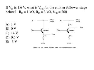 If V in  is 1.6 V, what is  V out  for the emitter follower stage below?   R E  = 1 k Ω , R C  = 3 k Ω ,  h FE  = 200