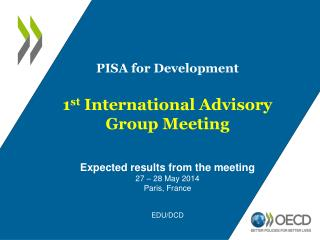 PISA for Development 1 st  International Advisory Group Meeting Expected results from the meeting 27 – 28 May 2014 Par