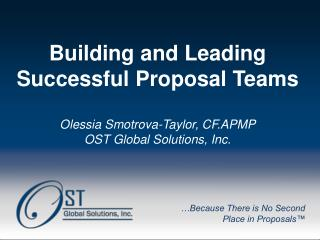 Building and Leading Successful Proposal Teams Olessia Smotrova-Taylor, CF.APMP OST Global Solutions, Inc.
