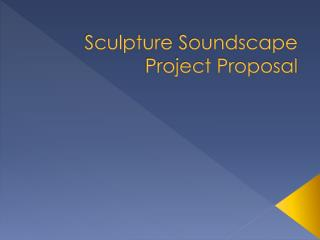 Sculpture  Soundscape  Project Proposal