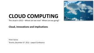 CLOUD COMPUTING The cloud in 2012 – Where are we now?  Where are we going? Cloud, innovations and implications