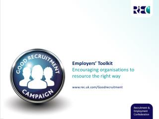 Employers' Toolkit Encouraging organisations to  r esource the right way www.rec.uk.com/Goodrecruitment