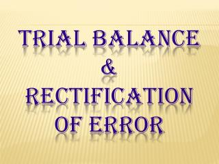 TRIAL BALANCE  & RECTIFICATION OF ERROR