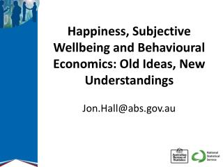 Happiness, Subjective Wellbeing and Behavioural Economics: Old Ideas, New Understandings Jon.Hall@abs.gov.au