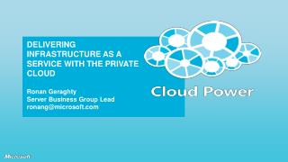DELIVERING INFRASTRUCTURE AS A SERVICE WITH THE PRIVATE CLOUD Ronan Geraghty Server Business Group Lead ronang@microsoft