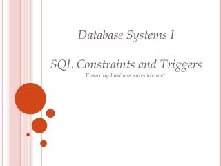 Database Systems I  SQL Constraints and  Triggers Ensuring business rules are met.