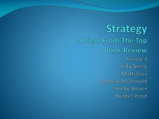Strategy A View From The Top Book Review Group 4 Katy Neely Matt  Tevis Andrew McDonald Shelly Brown Hunter Pond