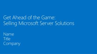 Get Ahead of the Game:  Selling Microsoft Server  Solutions Name Title  Company