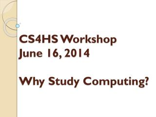 CS4HS Workshop June 16, 2014 Why Study Computing?