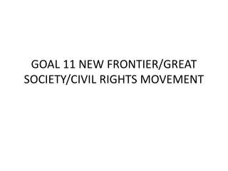 GOAL 11 NEW FRONTIER/GREAT SOCIETY/CIVIL RIGHTS MOVEMENT