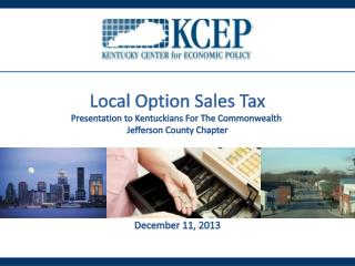 Local Option Sales Tax Presentation to Kentuckians For The Commonwealth  Jefferson County Chapter December 11,  2013