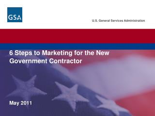 U.S. General Services Administration.  Federal Acquisition Service. 6 Steps to Marketing for the New Government Contract