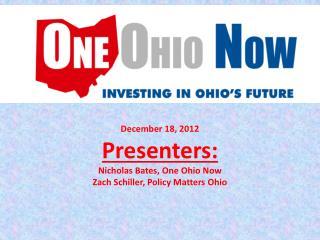December 18, 2012 Presenters: Nicholas Bates, One Ohio Now Zach Schiller, Policy Matters Ohio