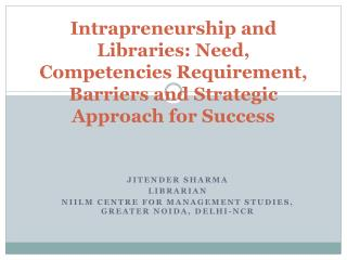 Intrapreneurship and Libraries: Need, Competencies Requirement, Barriers and Strategic Approach for Success