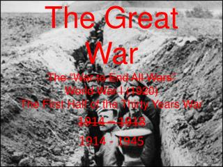 "The Great War The ""War to End All Wars"" World War I (1920) The First Half of the Thirty Years War"