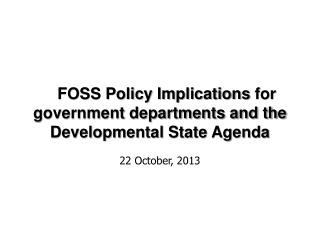 FOSS Policy Implications for government departments and the Developmental State Agenda 22 October, 2013