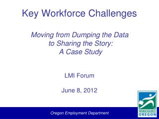 Key Workforce Challenges Moving from Dumping the Data  to Sharing the Story:  A Case Study LMI Forum June 8, 2012