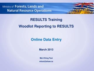 RESULTS Training Woodlot Reporting to RESULTS Online Data Entry March 2013 Mei-Ching  Tsoi mtsoi@shaw.ca