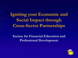 Igniting  your  Economic  and  Social  I mpact  through  Cross-Sector  P artnerships Society for Financial  Education an