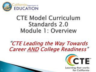 "CTE Model Curriculum Standards 2.0  Module 1: Overview "" CTE  Leading the Way Towards Career  AND  College Readiness """