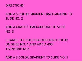 DIRECTIONS: ADD A 5 COLOR GRADIENT BACKGROUND TO SLIDE NO. 2 ADD A GRAPHIC BACKGROUND TO SLIDE NO. 3 CHANGE THE SOLID B