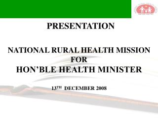 NATIONAL RURAL HEALTH MISSION FOR HON'BLE HEALTH MINISTER 13 TH   DECEMBER 2008