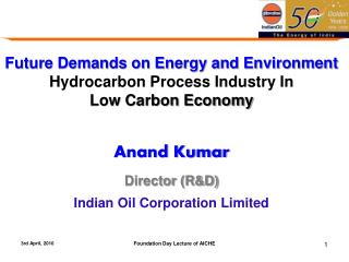 Future Demands on Energy and Environment  Hydrocarbon  Process Industry  In  Low Carbon Economy Anand Kumar Director (R&