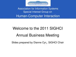Welcome to the 2011 SIGHCI  Annual Business  Meeting Slides prepared by Dianne Cyr ,  SIGHCI Chair